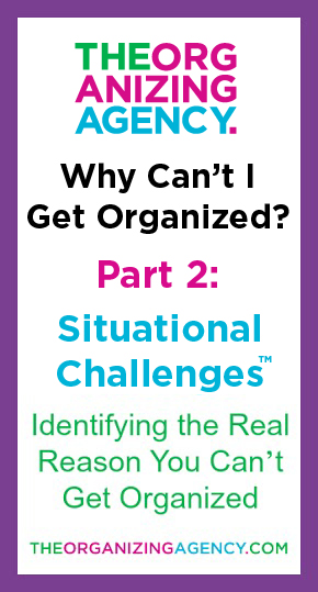 Why Can't I Get Organized: Part 2 - Situational Challenges. If you struggle with disorganization, Organization Expert, Scott Roewer shares with readers one of the three reasons most people can't get organized.
